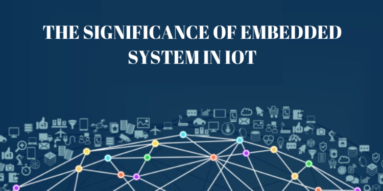THE SIGNIFICANCE OF EMBEDDED SYSTEMS IN IOT,